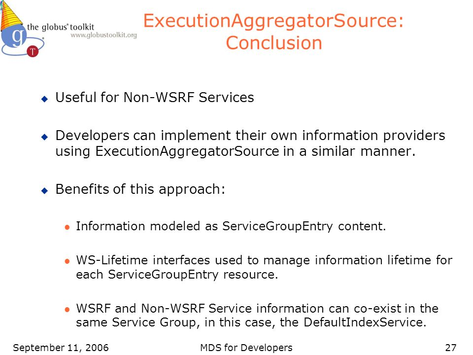 September 11, 2006MDS for Developers27 ExecutionAggregatorSource: Conclusion u Useful for Non-WSRF Services u Developers can implement their own infor