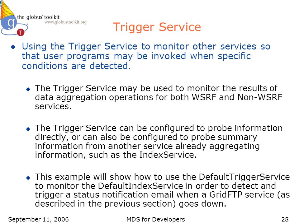 September 11, 2006MDS for Developers28 Trigger Service l Using the Trigger Service to monitor other services so that user programs may be invoked when specific conditions are detected.