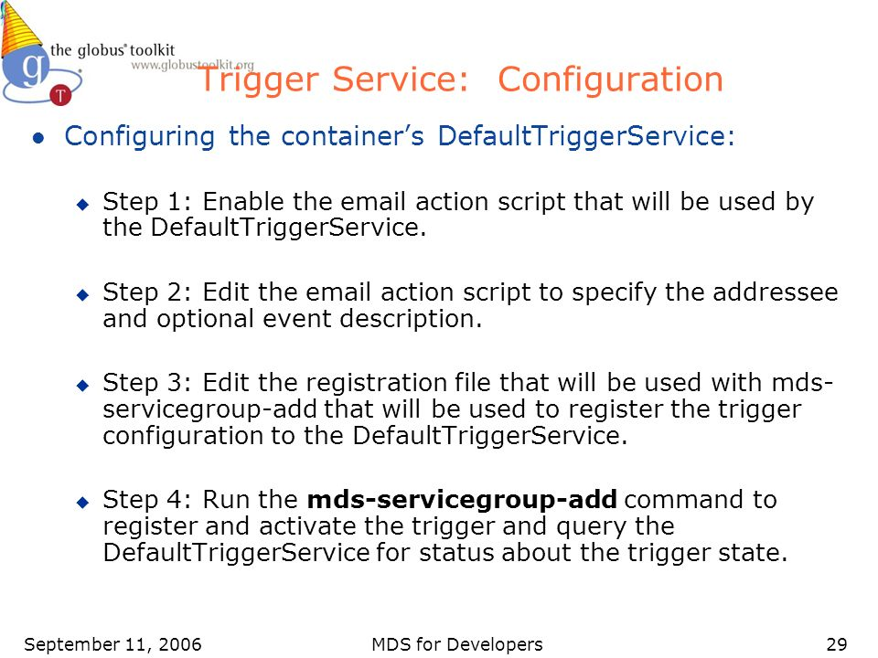 September 11, 2006MDS for Developers29 Trigger Service: Configuration l Configuring the containers DefaultTriggerService: u Step 1: Enable the email action script that will be used by the DefaultTriggerService.