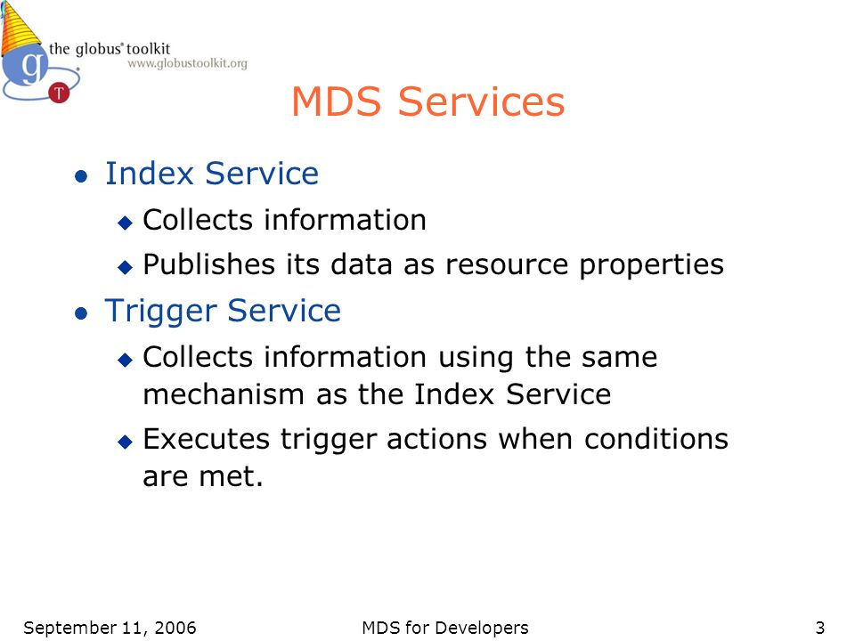 September 11, 2006MDS for Developers3 MDS Services l Index Service u Collects information u Publishes its data as resource properties l Trigger Service u Collects information using the same mechanism as the Index Service u Executes trigger actions when conditions are met.