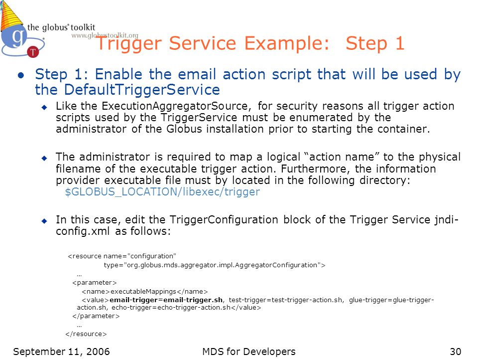 September 11, 2006MDS for Developers30 Trigger Service Example: Step 1 l Step 1: Enable the email action script that will be used by the DefaultTriggerService u Like the ExecutionAggregatorSource, for security reasons all trigger action scripts used by the TriggerService must be enumerated by the administrator of the Globus installation prior to starting the container.