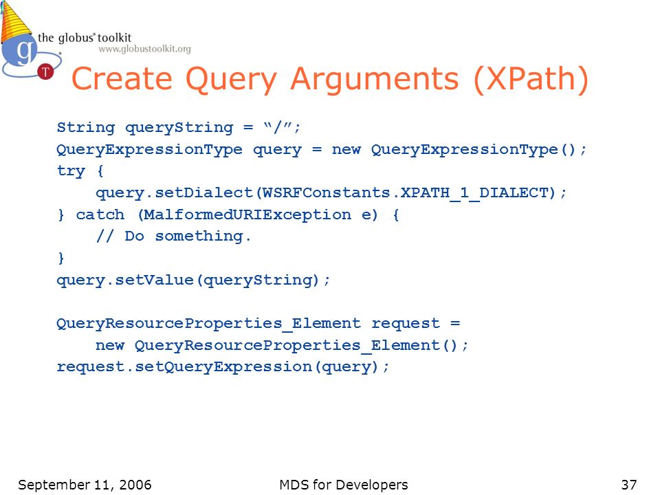 September 11, 2006MDS for Developers37 Create Query Arguments (XPath) String queryString = /; QueryExpressionType query = new QueryExpressionType(); t