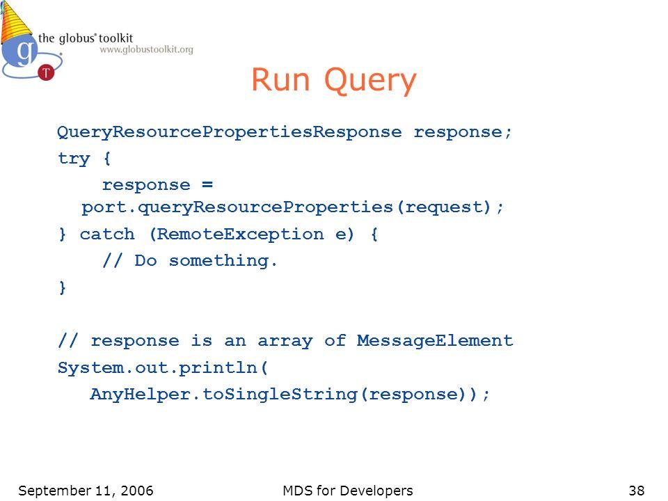 September 11, 2006MDS for Developers38 Run Query QueryResourcePropertiesResponse response; try { response = port.queryResourceProperties(request); } c