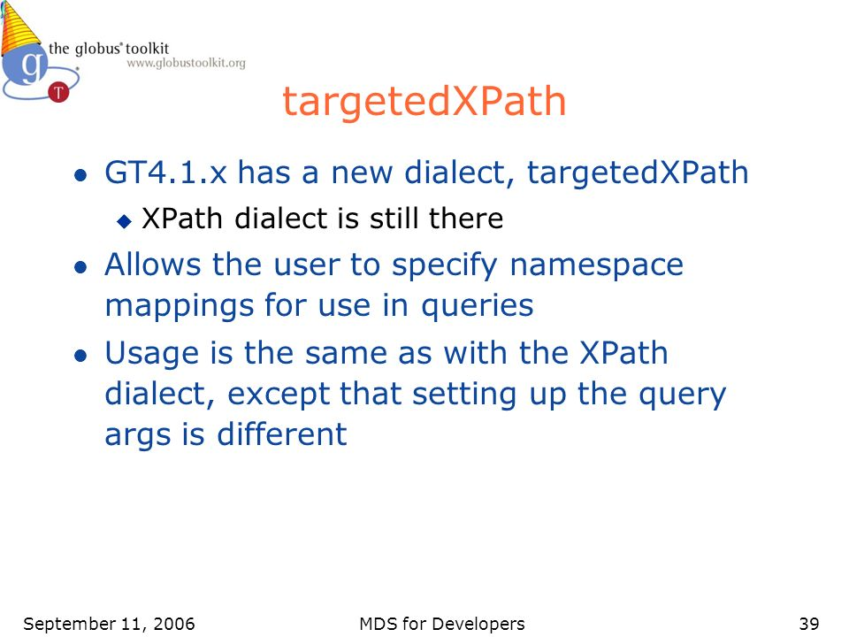 September 11, 2006MDS for Developers39 targetedXPath l GT4.1.x has a new dialect, targetedXPath u XPath dialect is still there l Allows the user to sp