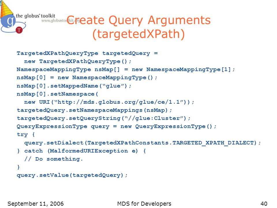 September 11, 2006MDS for Developers40 Create Query Arguments (targetedXPath) TargetedXPathQueryType targetedQuery = new TargetedXPathQueryType(); NamespaceMappingType nsMap[] = new NamespaceMappingType[1]; nsMap[0] = new NamespaceMappingType(); nsMap[0].setMappedName(glue); nsMap[0].setNamespace( new URI(http://mds.globus.org/glue/ce/1.1)); targetedQuery.setNamespaceMappings(nsMap); targetedQuery.setQueryString(//glue:Cluster); QueryExpressionType query = new QueryExpressionType(); try { query.setDialect(TargetedXPathConstants.TARGETED_XPATH_DIALECT); } catch (MalformedURIException e) { // Do something.