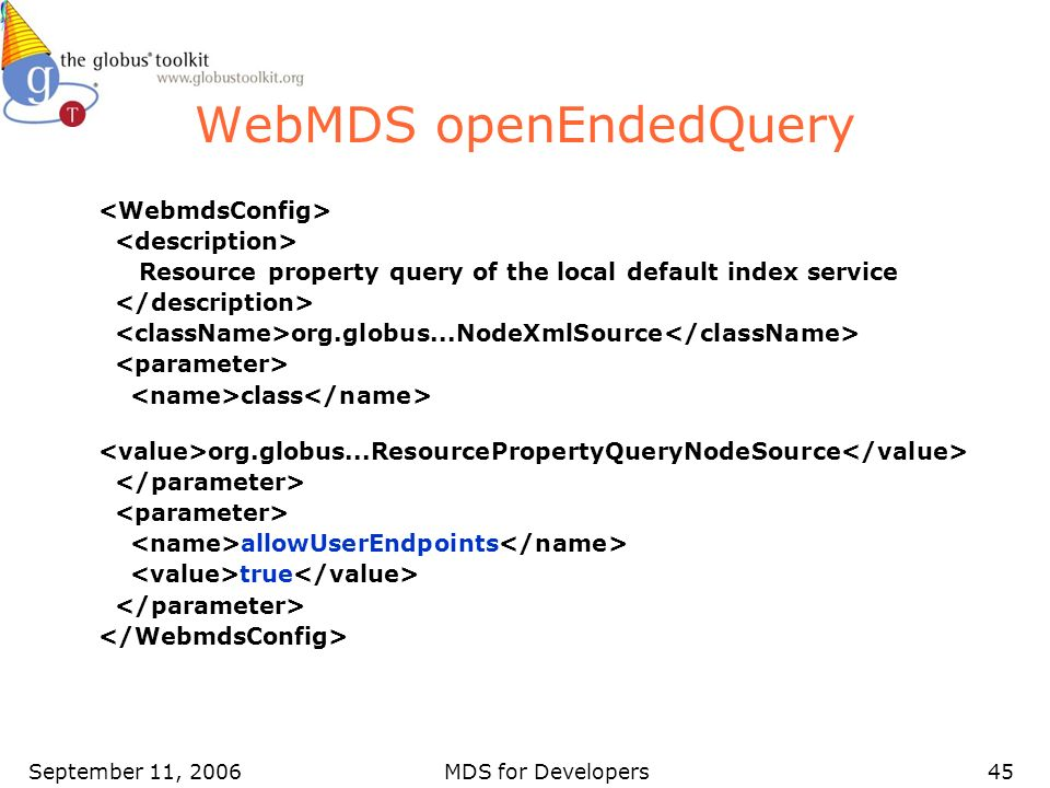 September 11, 2006MDS for Developers45 WebMDS openEndedQuery Resource property query of the local default index service org.globus...NodeXmlSource class org.globus...ResourcePropertyQueryNodeSource allowUserEndpoints true