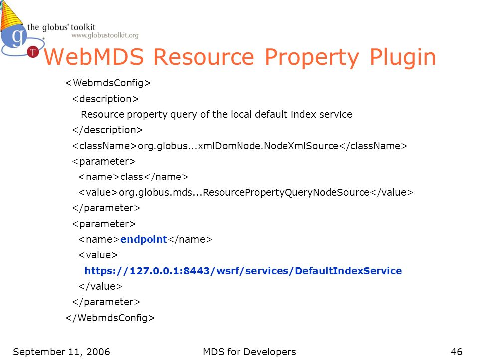 September 11, 2006MDS for Developers46 WebMDS Resource Property Plugin Resource property query of the local default index service org.globus...xmlDomNode.NodeXmlSource class org.globus.mds...ResourcePropertyQueryNodeSource endpoint https://127.0.0.1:8443/wsrf/services/DefaultIndexService
