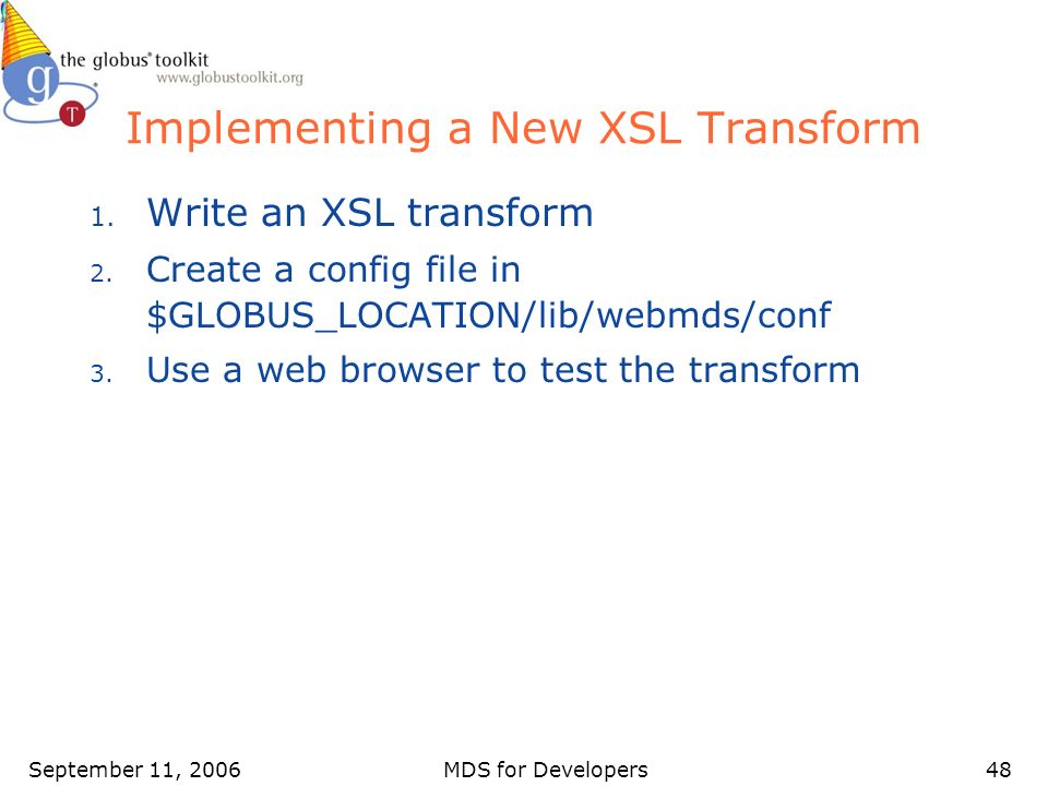 September 11, 2006MDS for Developers48 Implementing a New XSL Transform 1. Write an XSL transform 2. Create a config file in $GLOBUS_LOCATION/lib/webm