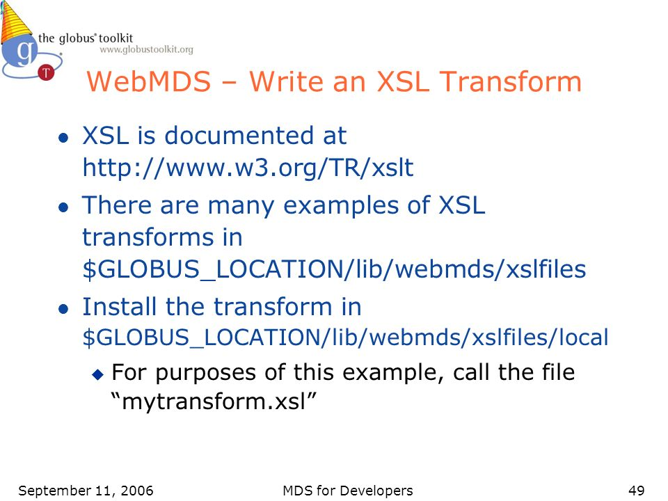September 11, 2006MDS for Developers49 WebMDS – Write an XSL Transform l XSL is documented at http://www.w3.org/TR/xslt l There are many examples of X