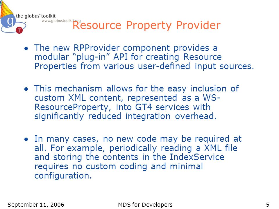 September 11, 2006MDS for Developers5 Resource Property Provider l The new RPProvider component provides a modular plug-in API for creating Resource Properties from various user-defined input sources.