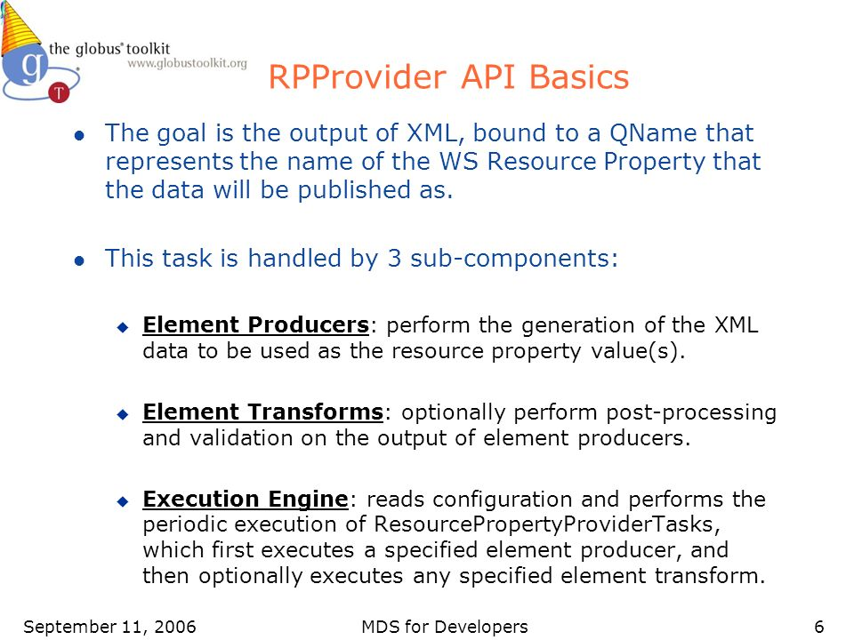September 11, 2006MDS for Developers6 RPProvider API Basics l The goal is the output of XML, bound to a QName that represents the name of the WS Resource Property that the data will be published as.