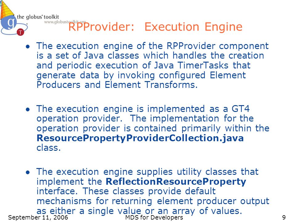 September 11, 2006MDS for Developers9 RPProvider: Execution Engine l The execution engine of the RPProvider component is a set of Java classes which handles the creation and periodic execution of Java TimerTasks that generate data by invoking configured Element Producers and Element Transforms.