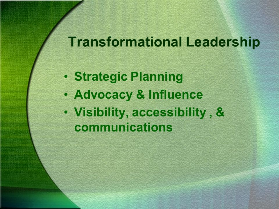 Transformational Leadership Strategic Planning Advocacy & Influence Visibility, accessibility, & communications