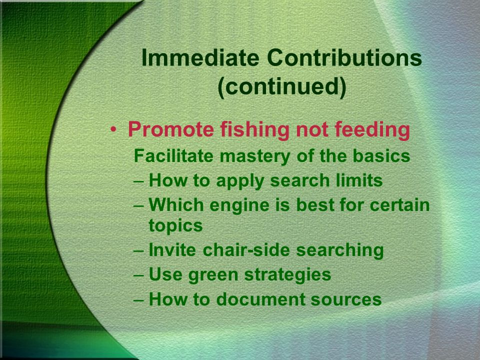 Immediate Contributions (continued) Promote fishing not feeding Facilitate mastery of the basics –How to apply search limits –Which engine is best for