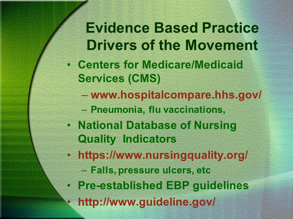 Evidence Based Practice Drivers of the Movement Centers for Medicare/Medicaid Services (CMS) –www.hospitalcompare.hhs.gov/ –Pneumonia, flu vaccination
