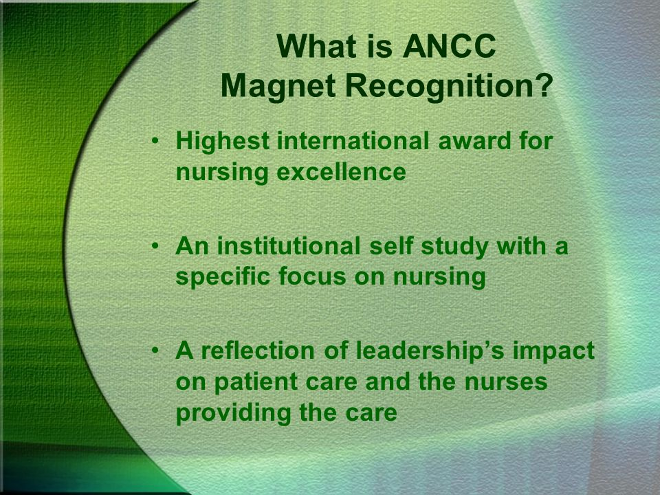 Magnet Recognition History A study in 1983 of 163 hospitals, 41 were nursing magnets University of Washington was named the 1st magnet hospital in 1994 Magnet is the first research based accreditation process in health care Magnet related research is ongoing with up-dates generally every 5 years