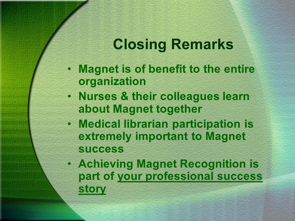 Closing Remarks Magnet is of benefit to the entire organization Nurses & their colleagues learn about Magnet together Medical librarian participation