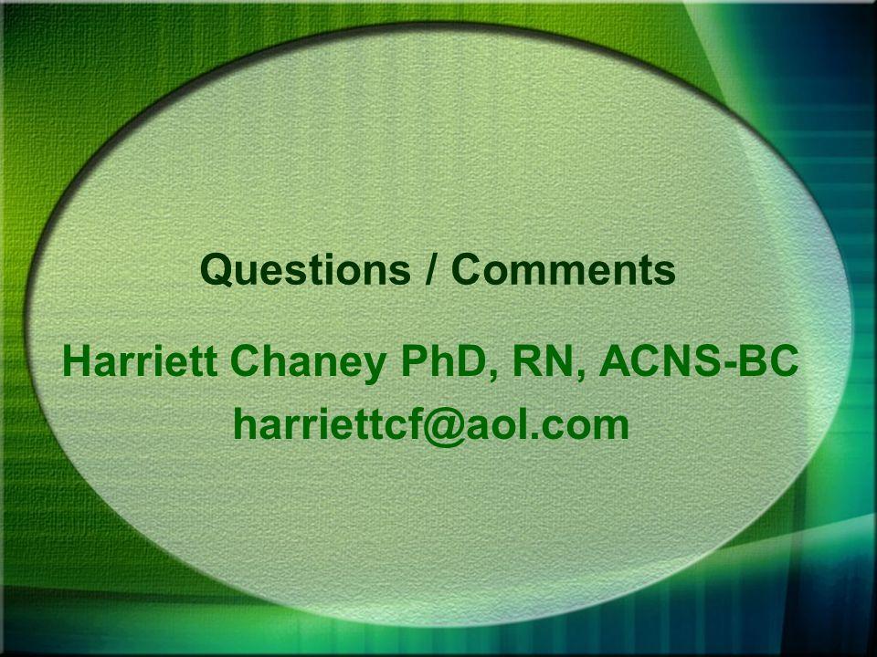 Questions / Comments Harriett Chaney PhD, RN, ACNS-BC harriettcf@aol.com