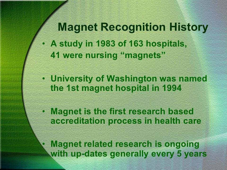 Magnet Recognition History A study in 1983 of 163 hospitals, 41 were nursing magnets University of Washington was named the 1st magnet hospital in 199
