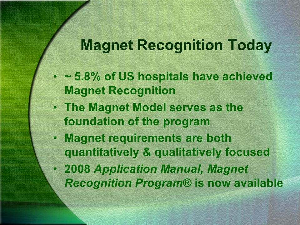 Magnet Recognition Today ~ 5.8% of US hospitals have achieved Magnet Recognition The Magnet Model serves as the foundation of the program Magnet requi
