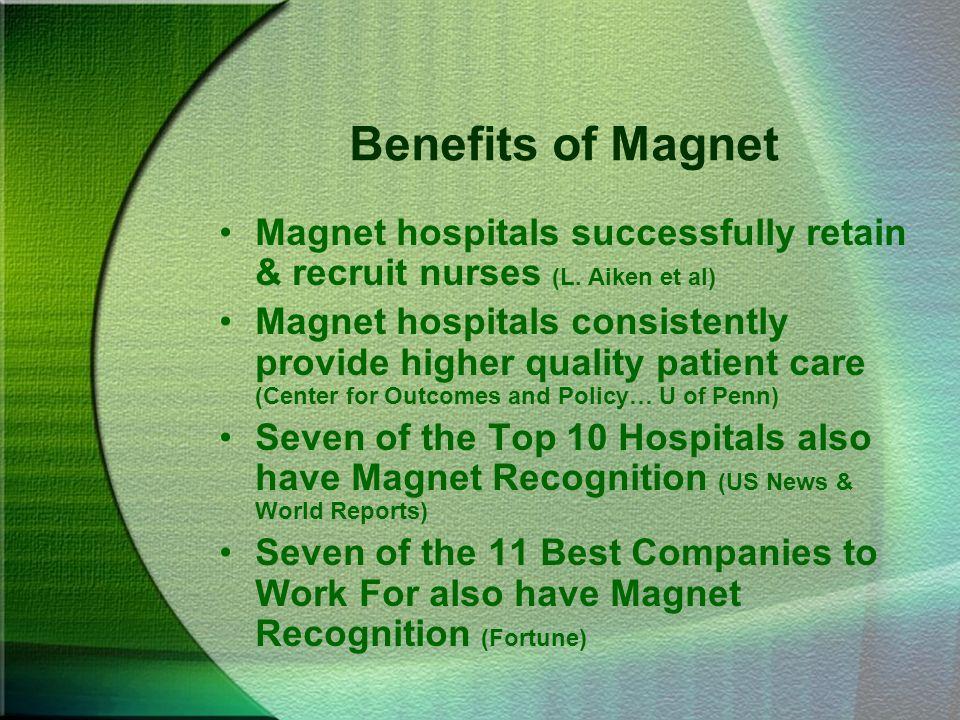 Benefits of Magnet Magnet hospitals successfully retain & recruit nurses (L. Aiken et al) Magnet hospitals consistently provide higher quality patient