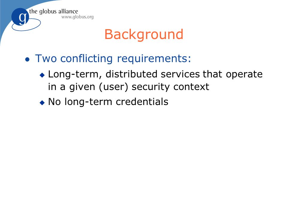 Background l Two conflicting requirements: u Long-term, distributed services that operate in a given (user) security context u No long-term credentials