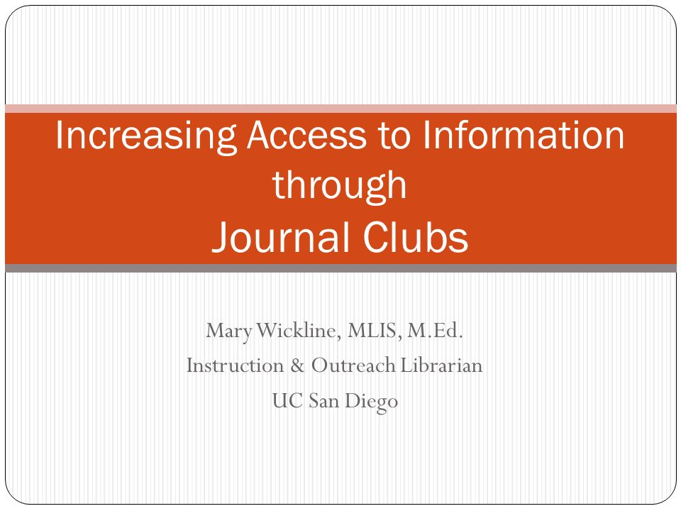 Mary Wickline, MLIS, M.Ed. Instruction & Outreach Librarian UC San Diego Increasing Access to Information through Journal Clubs