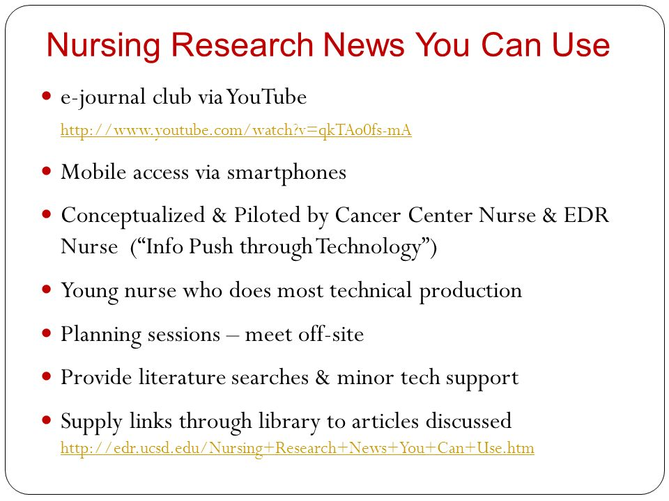 Nursing Research News You Can Use e-journal club via YouTube http://www.youtube.com/watch v=qkTAo0fs-mA http://www.youtube.com/watch v=qkTAo0fs-mA Mobile access via smartphones Conceptualized & Piloted by Cancer Center Nurse & EDR Nurse (Info Push through Technology) Young nurse who does most technical production Planning sessions – meet off-site Provide literature searches & minor tech support Supply links through library to articles discussed http://edr.ucsd.edu/Nursing+Research+News+You+Can+Use.htm http://edr.ucsd.edu/Nursing+Research+News+You+Can+Use.htm
