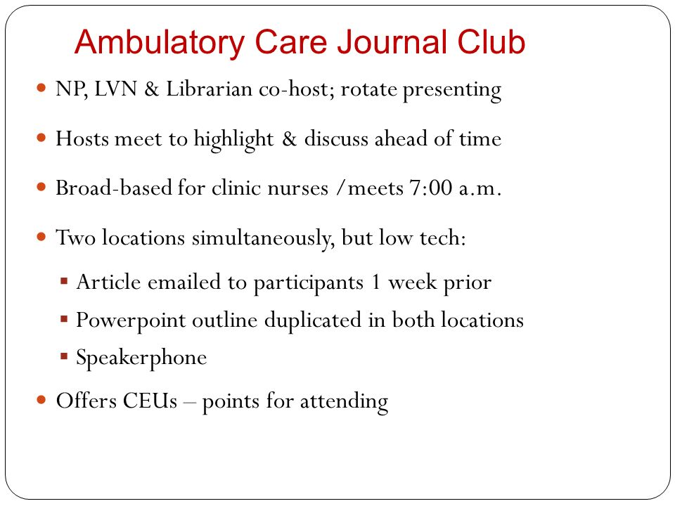 Ambulatory Care Journal Club NP, LVN & Librarian co-host; rotate presenting Hosts meet to highlight & discuss ahead of time Broad-based for clinic nur