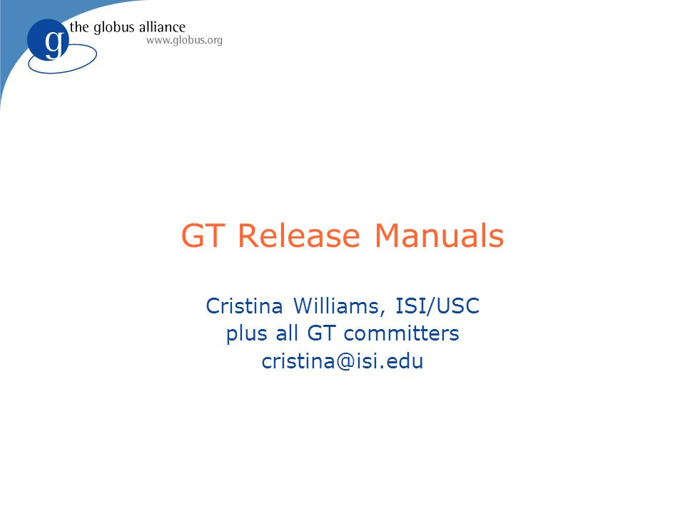 GT Release Manuals Cristina Williams, ISI/USC plus all GT committers cristina@isi.edu