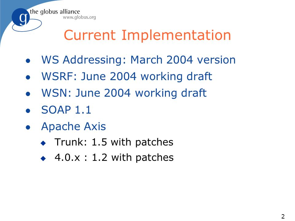 2 Current Implementation l WS Addressing: March 2004 version l WSRF: June 2004 working draft l WSN: June 2004 working draft l SOAP 1.1 l Apache Axis u Trunk: 1.5 with patches u 4.0.x : 1.2 with patches