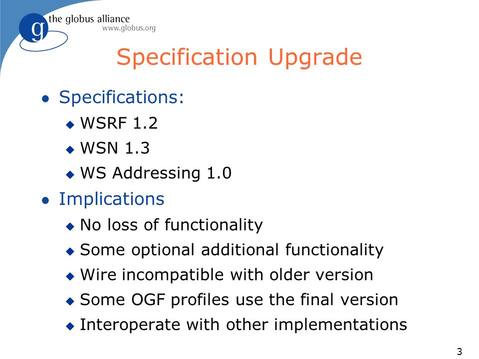 3 Specification Upgrade l Specifications: u WSRF 1.2 u WSN 1.3 u WS Addressing 1.0 l Implications u No loss of functionality u Some optional additional functionality u Wire incompatible with older version u Some OGF profiles use the final version u Interoperate with other implementations