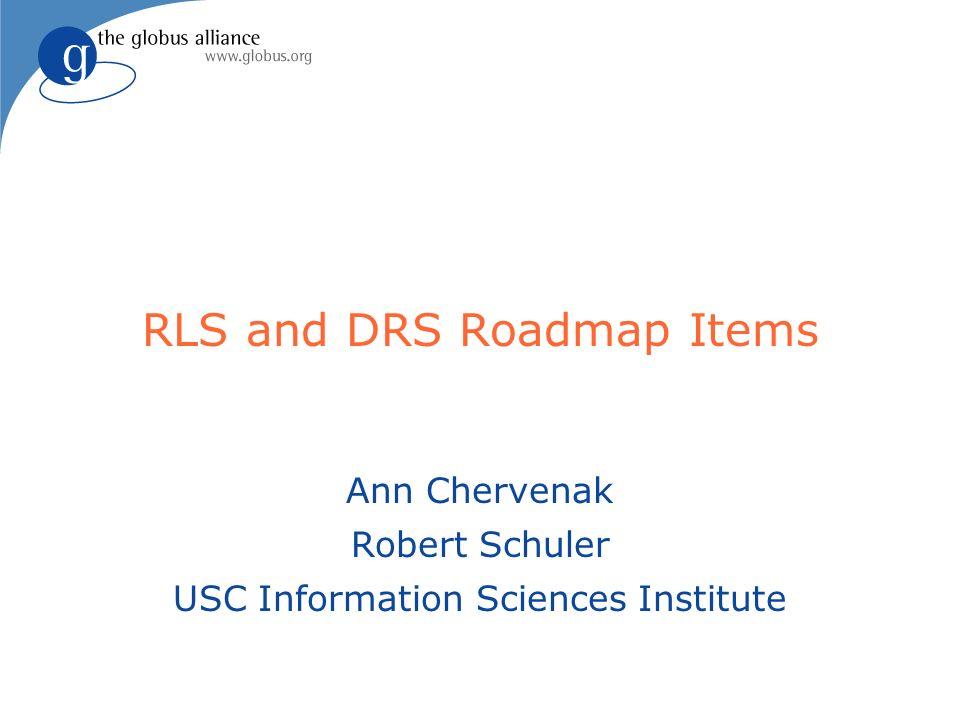 RLS and DRS Roadmap Items Ann Chervenak Robert Schuler USC Information Sciences Institute