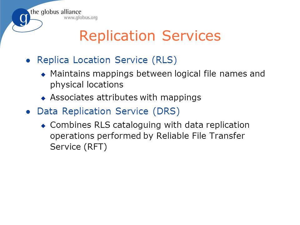 Replication Services l Replica Location Service (RLS) u Maintains mappings between logical file names and physical locations u Associates attributes with mappings l Data Replication Service (DRS) u Combines RLS cataloguing with data replication operations performed by Reliable File Transfer Service (RFT)