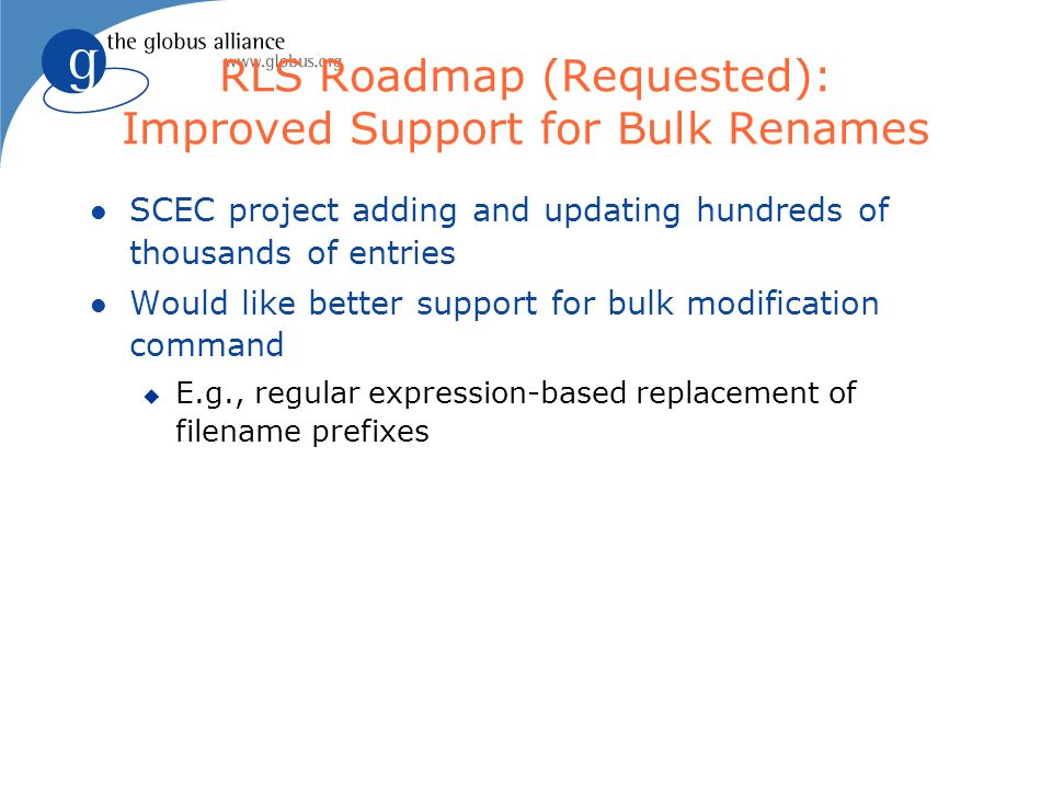 RLS Roadmap (Requested): Improved Support for Bulk Renames l SCEC project adding and updating hundreds of thousands of entries l Would like better support for bulk modification command u E.g., regular expression-based replacement of filename prefixes