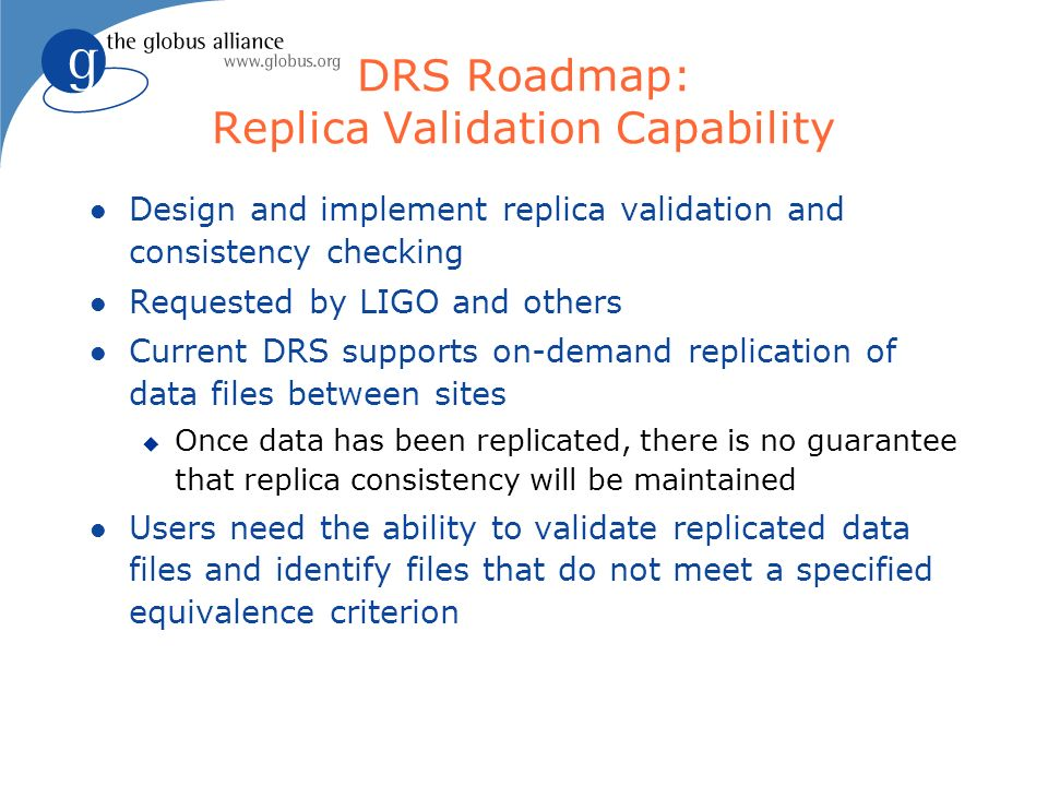 DRS Roadmap: Replica Validation Capability l Design and implement replica validation and consistency checking l Requested by LIGO and others l Current DRS supports on-demand replication of data files between sites u Once data has been replicated, there is no guarantee that replica consistency will be maintained l Users need the ability to validate replicated data files and identify files that do not meet a specified equivalence criterion