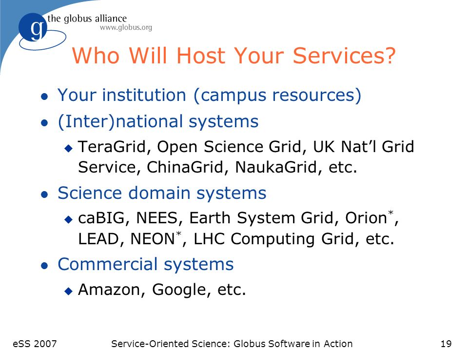 eSS 2007Service-Oriented Science: Globus Software in Action19 Who Will Host Your Services? l Your institution (campus resources) l (Inter)national sys
