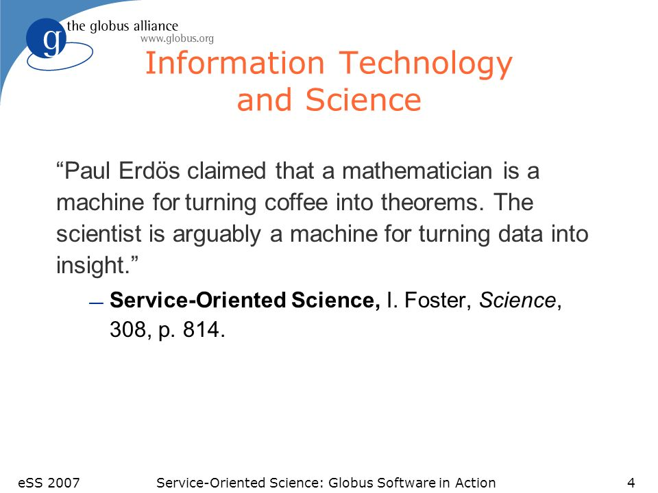 eSS 2007Service-Oriented Science: Globus Software in Action4 Information Technology and Science Paul Erdös claimed that a mathematician is a machine for turning coffee into theorems.