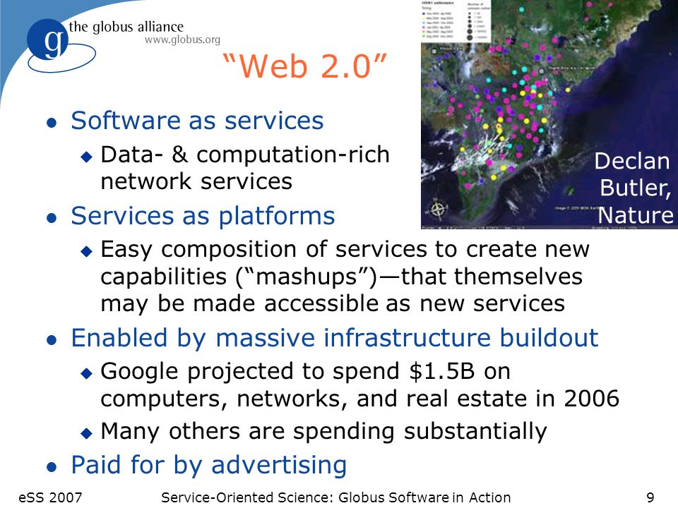 eSS 2007Service-Oriented Science: Globus Software in Action9 Web 2.0 l Software as services u Data- & computation-rich network services l Services as platforms u Easy composition of services to create new capabilities (mashups)that themselves may be made accessible as new services l Enabled by massive infrastructure buildout u Google projected to spend $1.5B on computers, networks, and real estate in 2006 u Many others are spending substantially l Paid for by advertising Declan Butler, Nature