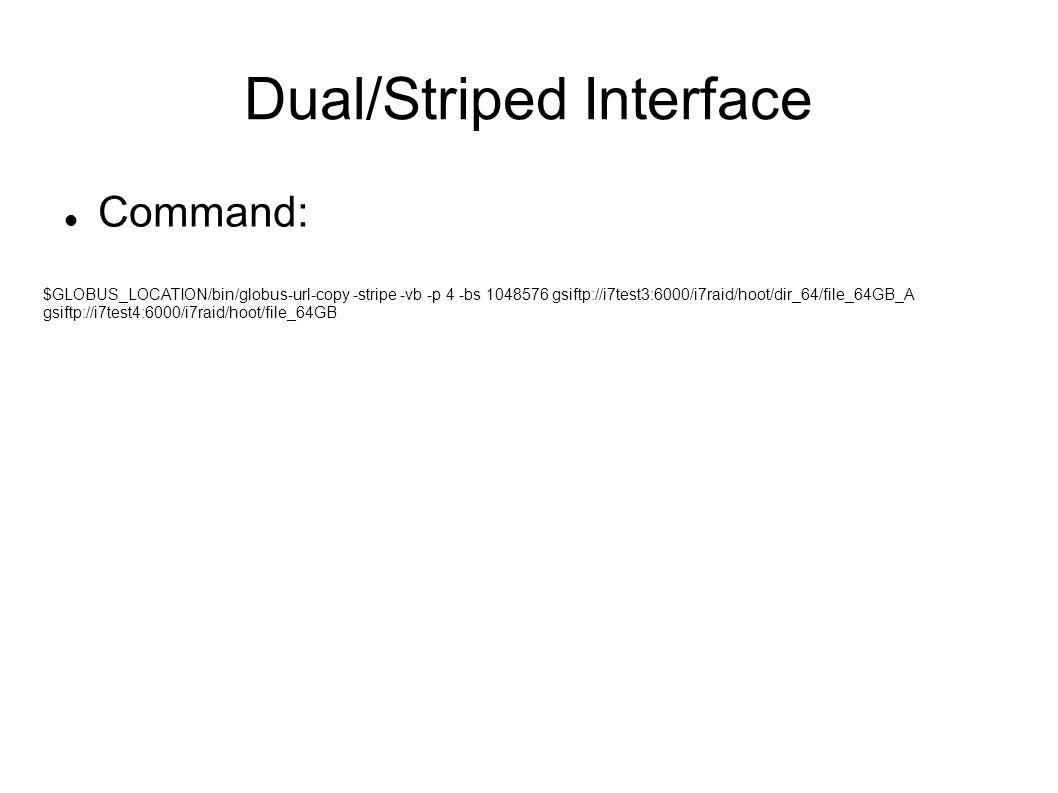 Dual/Striped Interface Command: $GLOBUS_LOCATION/bin/globus-url-copy -stripe -vb -p 4 -bs 1048576 gsiftp://i7test3:6000/i7raid/hoot/dir_64/file_64GB_A gsiftp://i7test4:6000/i7raid/hoot/file_64GB