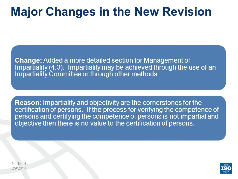 Major Changes in the New Revision 2/9/2014 Slide 14 Change: Added a more detailed section for Management of Impartiality (4.3). Impartiality may be ac
