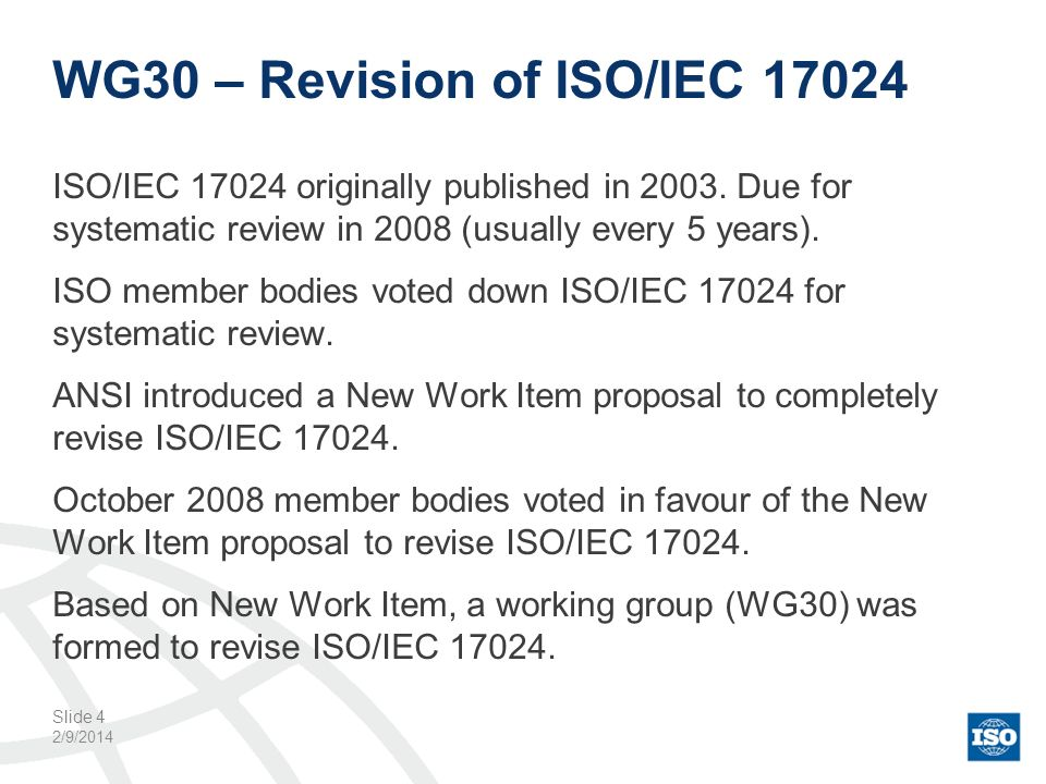 WG30 – Revision of ISO/IEC 17024 ISO/IEC 17024 originally published in 2003. Due for systematic review in 2008 (usually every 5 years). ISO member bod