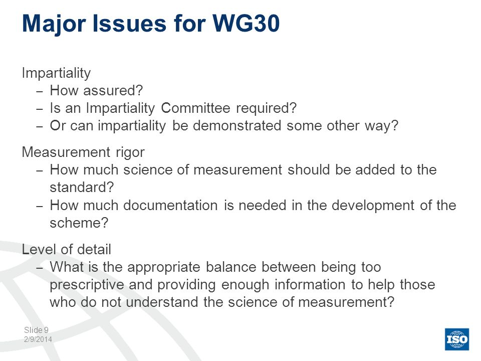 Major Issues for WG30 Impartiality How assured? Is an Impartiality Committee required? Or can impartiality be demonstrated some other way? Measurement