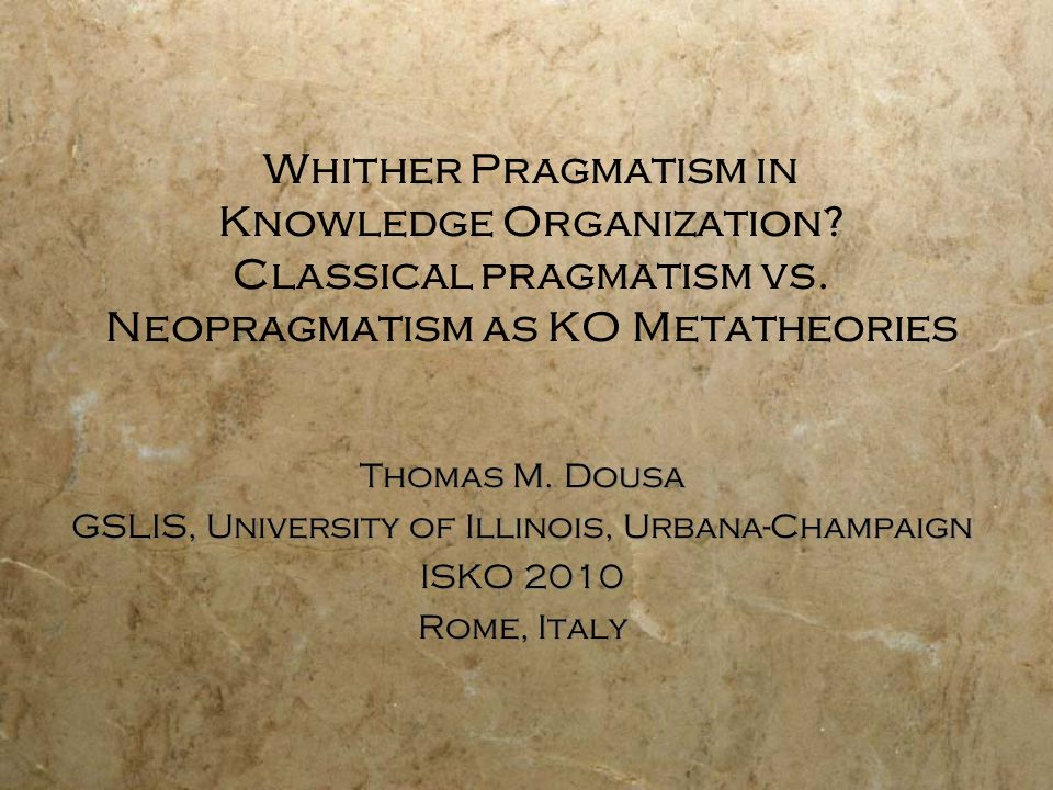 Pragmatism as a philosophical position: Some basic Tenets Core Epistemological premise: The meaning of a concept or the truth of a pro- position is to be evaluated by considering the experiential or practical consequences of its application (Haack 2003, 774).