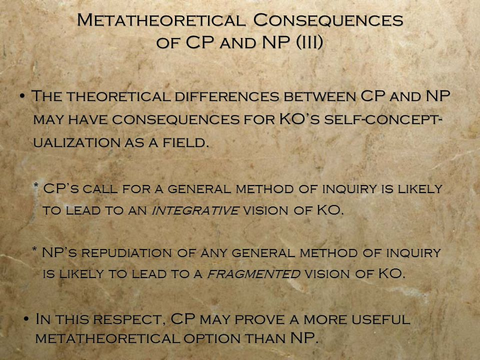 Metatheoretical Consequences of CP and NP (III) The theoretical differences between CP and NP may have consequences for KOs self-concept- ualization as a field.