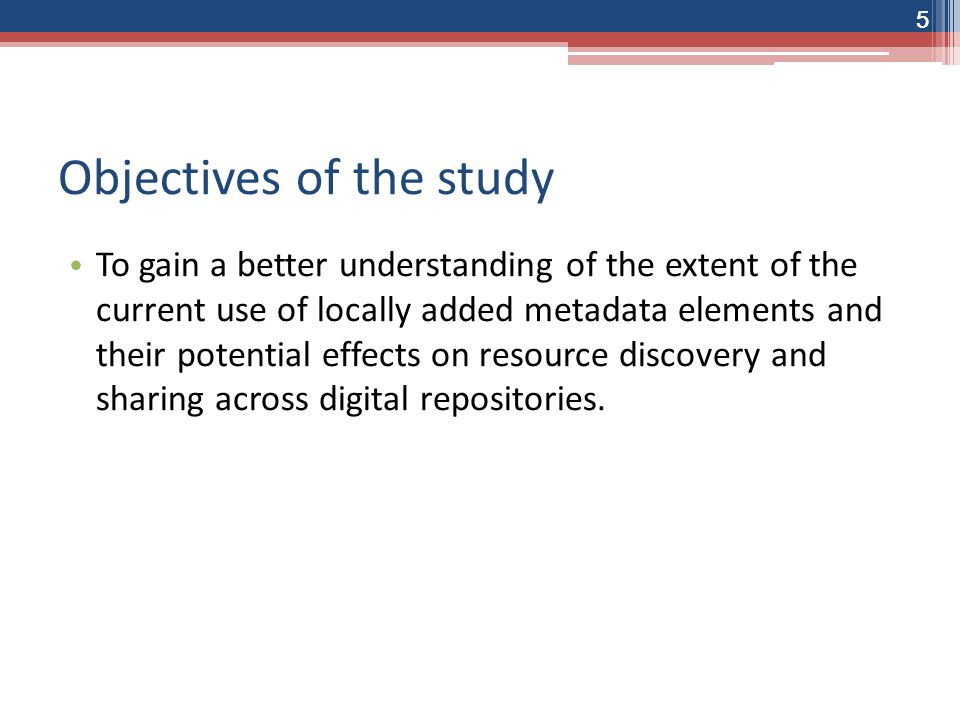 5 Objectives of the study To gain a better understanding of the extent of the current use of locally added metadata elements and their potential effects on resource discovery and sharing across digital repositories.