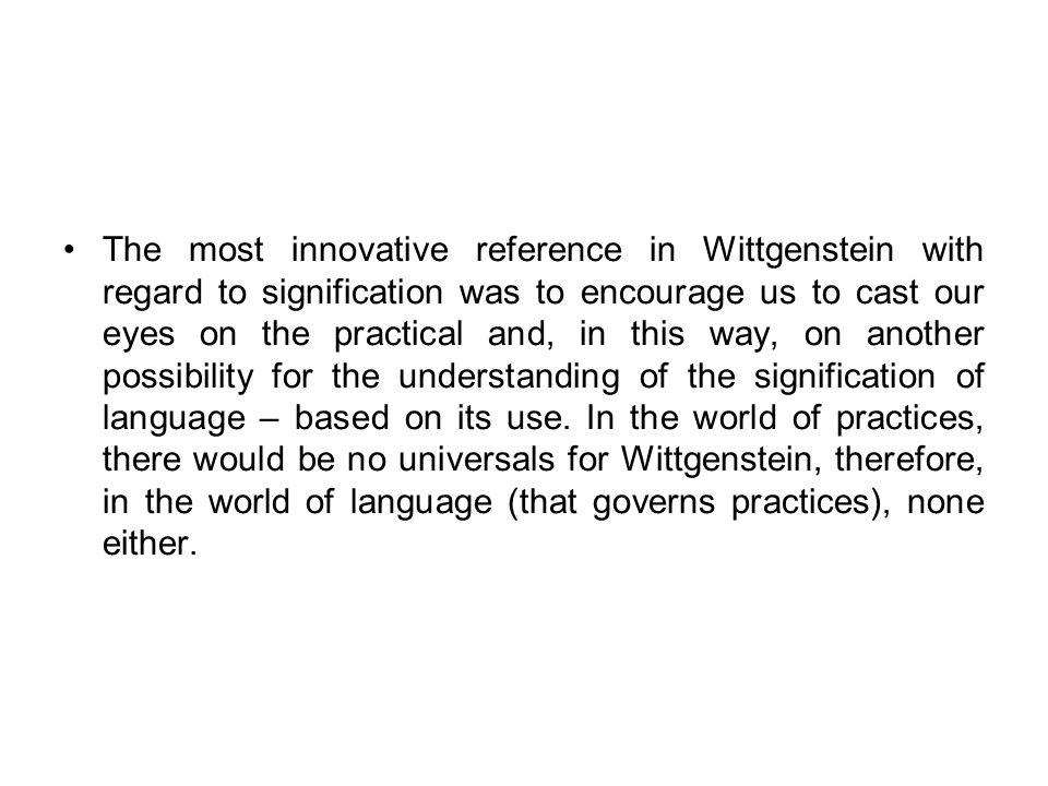The most innovative reference in Wittgenstein with regard to signification was to encourage us to cast our eyes on the practical and, in this way, on another possibility for the understanding of the signification of language – based on its use.