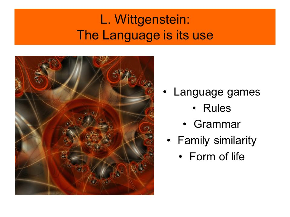 L. Wittgenstein: The Language is its use Language games Rules Grammar Family similarity Form of life