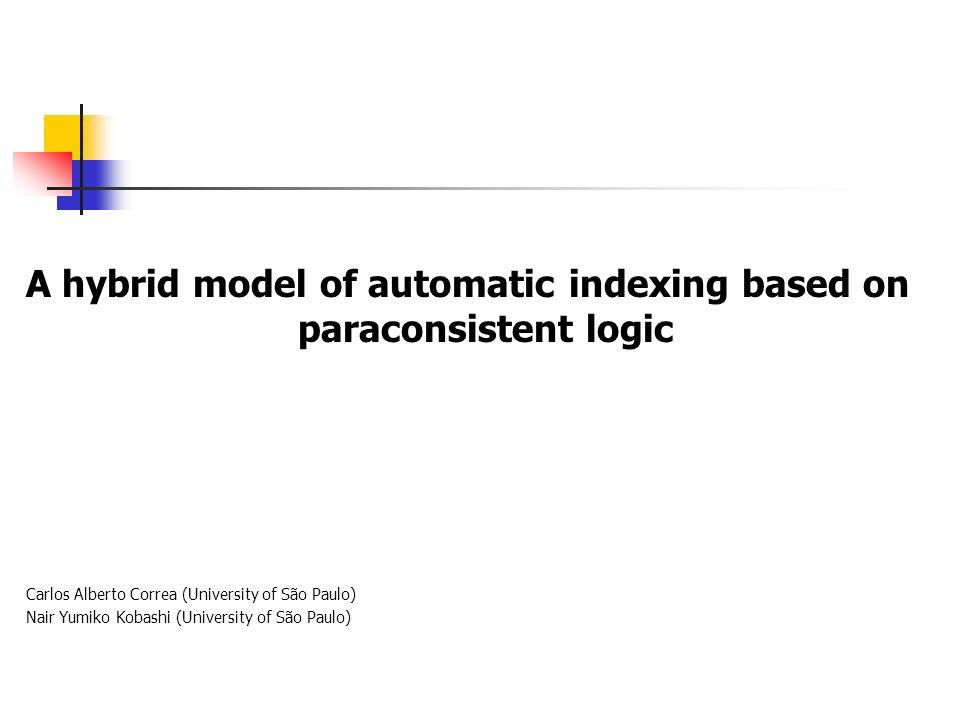 A hybrid model of automatic indexing based on paraconsistent logic Carlos Alberto Correa (University of São Paulo) Nair Yumiko Kobashi (University of São Paulo)