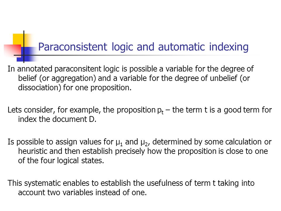 Paraconsistent logic and automatic indexing In annotated paraconsitent logic is possible a variable for the degree of belief (or aggregation) and a variable for the degree of unbelief (or dissociation) for one proposition.